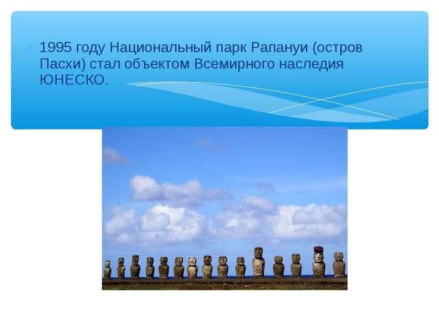 1995 году Национальный парк Рапануи (остров Пасхи) стал объектом Всемирного н...