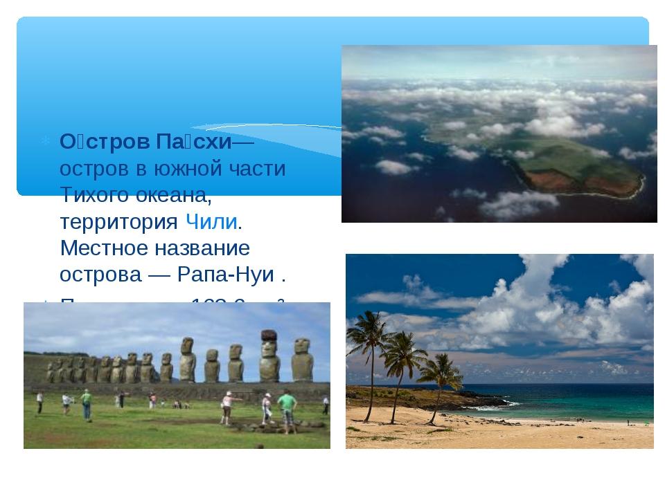 О́стров Па́схи— остров в южной части Тихого океана, территория Чили. Местное...