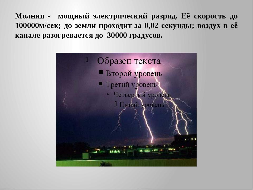 Молния - мощный электрический разряд. Её скорость до 100000м/сек; до земли пр...