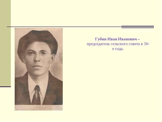 Губин Иван Иванович – председатель сельского совета в 30-е года.