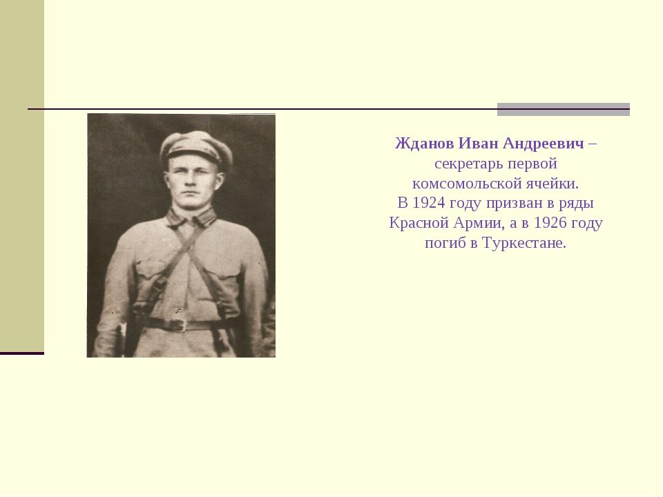 Жданов Иван Андреевич – секретарь первой комсомольской ячейки. В 1924 году пр...