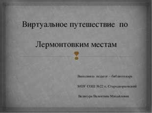 Виртуальное путешествие по Лермонтовким местам Выполнила педагог – библиотека