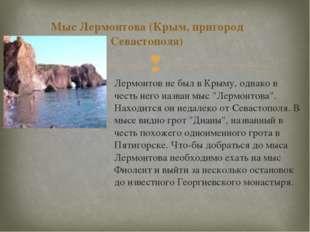 Мыс Лермонтова (Крым, пригород Севастополя) Лермонтов не был в Крыму, однако