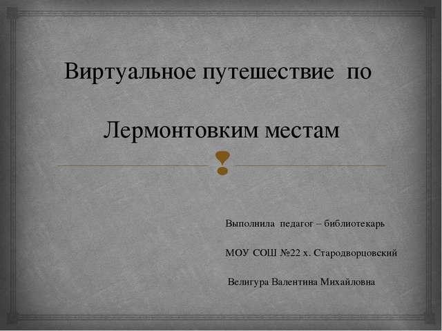 Виртуальное путешествие по Лермонтовким местам Выполнила педагог – библиотека...