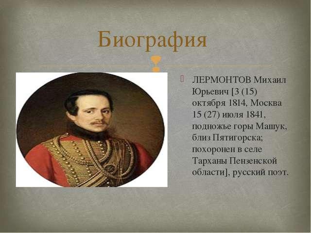 Биография ЛЕРМОНТОВ Михаил Юрьевич [3 (15) октября 1814, Москва 15 (27) июля...
