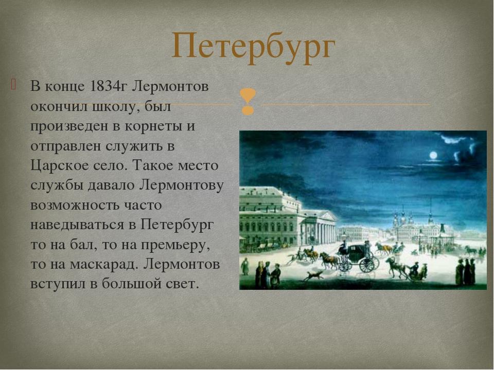 Петербург В конце 1834г Лермонтов окончил школу, был произведен в корнеты и о...