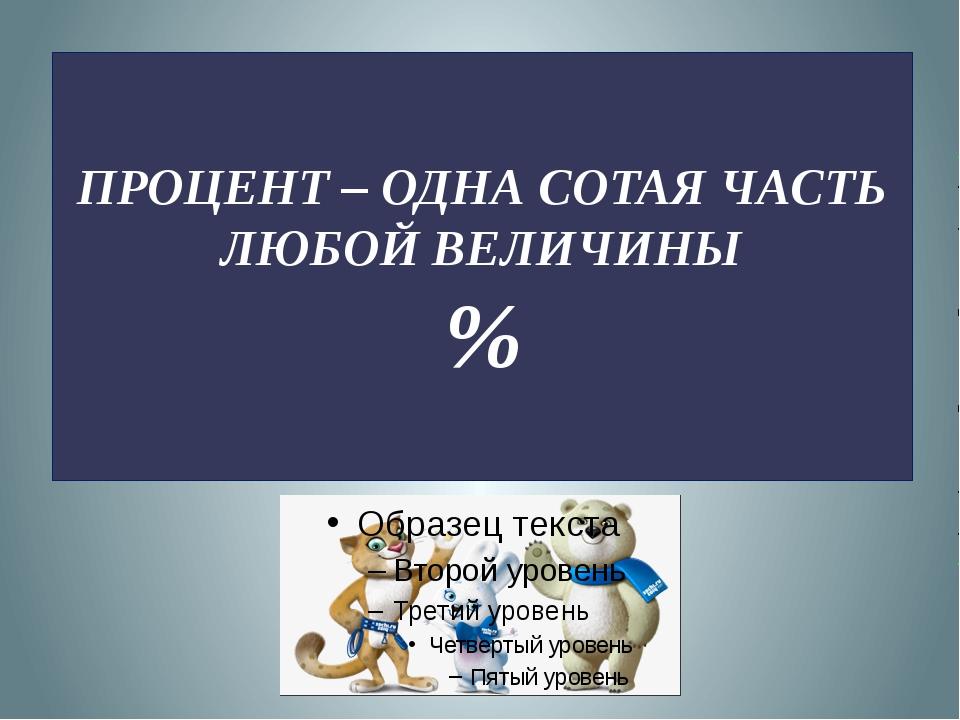 ПРОЦЕНТ – ОДНА СОТАЯ ЧАСТЬ ЛЮБОЙ ВЕЛИЧИНЫ %