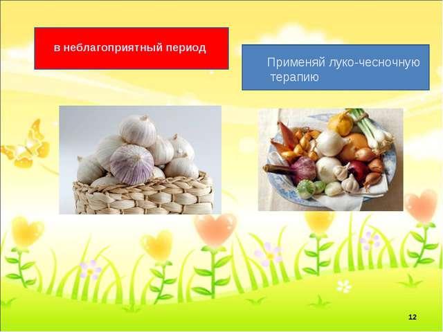 в неблагоприятный период Применяй луко-чесночную терапию *
