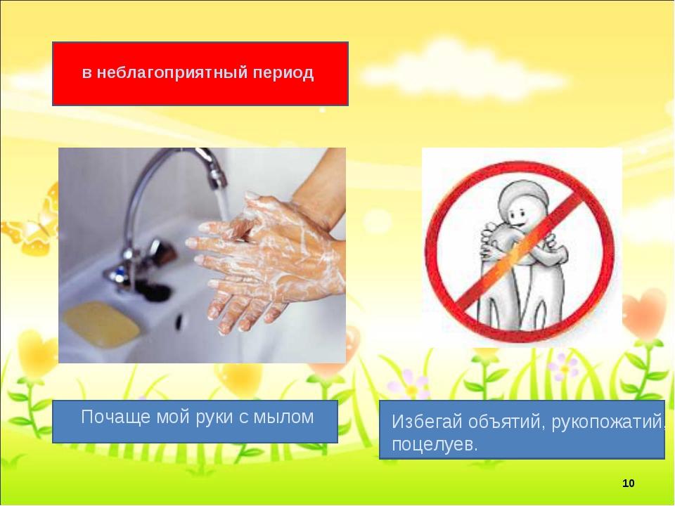 в неблагоприятный период Почаще мой руки с мылом Избегай объятий, рукопожатий...