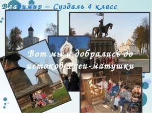 Владимир – Суздаль 4 класс Вот мы и добрались до истоков Руси-матушки Вот мы
