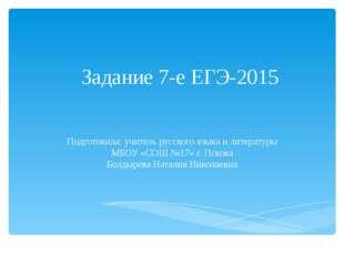 Задание 7-е ЕГЭ-2015 Подготовила: учитель русского языка и литературы МБОУ «С