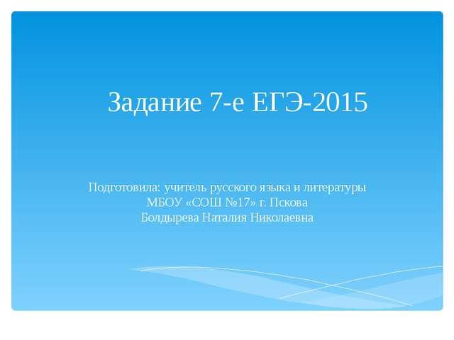 Задание 7-е ЕГЭ-2015 Подготовила: учитель русского языка и литературы МБОУ «С...