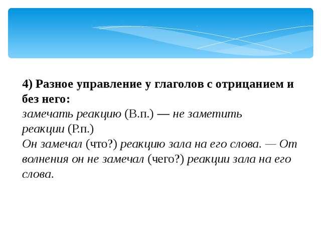 4)Разное управление у глаголов с отрицанием и без него: замечать реакцию(В....