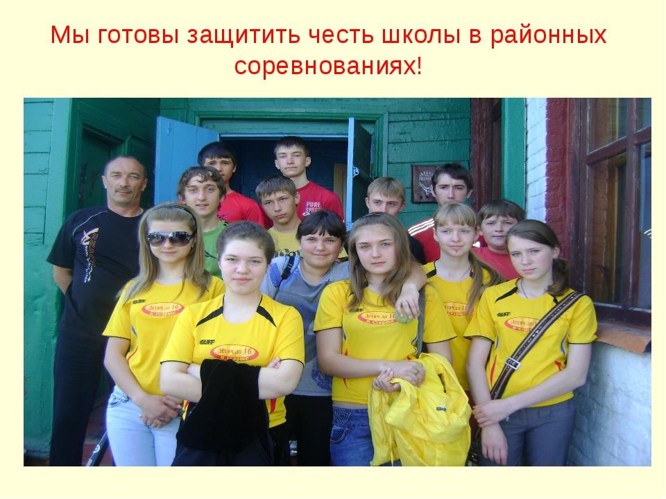 Мы готовы защитить честь школы в районных соревнованиях!
