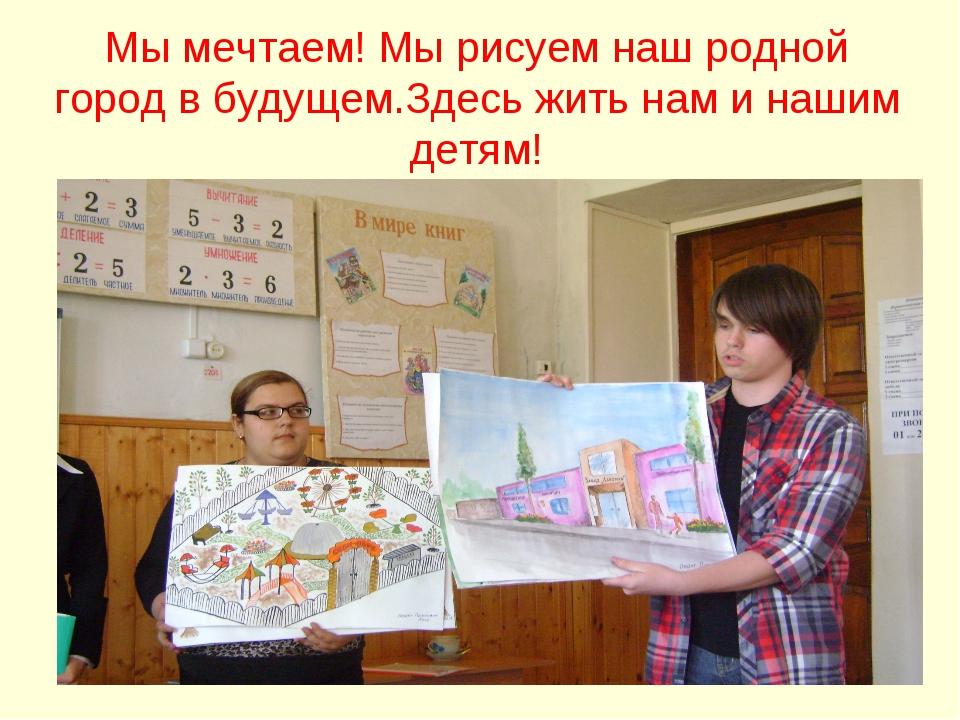 Мы мечтаем! Мы рисуем наш родной город в будущем.Здесь жить нам и нашим детям!