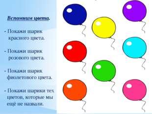 Вспомним цвета. - Покажи шарик красного цвета. - Покажи шарик розового цвета