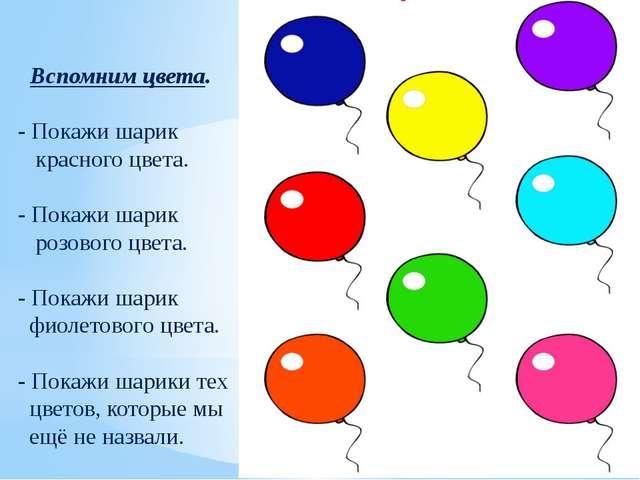 Вспомним цвета. - Покажи шарик красного цвета. - Покажи шарик розового цвета...