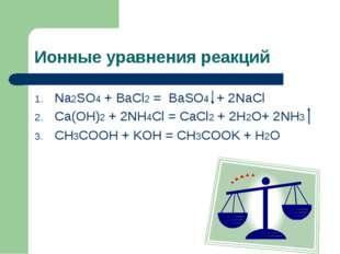 Ионные уравнения реакций Na2SO4 + BaCl2 = BaSO4 + 2NaCl Ca(OH)2 + 2NH4Cl = Ca