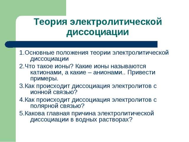 Теория электролитической диссоциации 1.Основные положения теории электролитич...