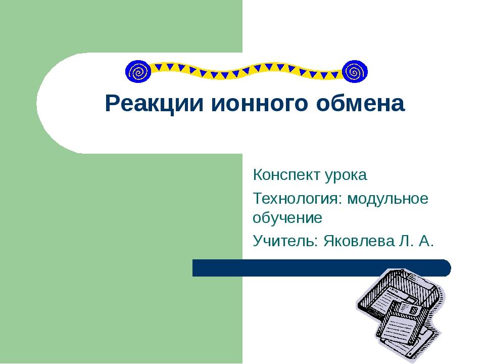 Реакции ионного обмена Конспект урока Технология: модульное обучение Учитель:...