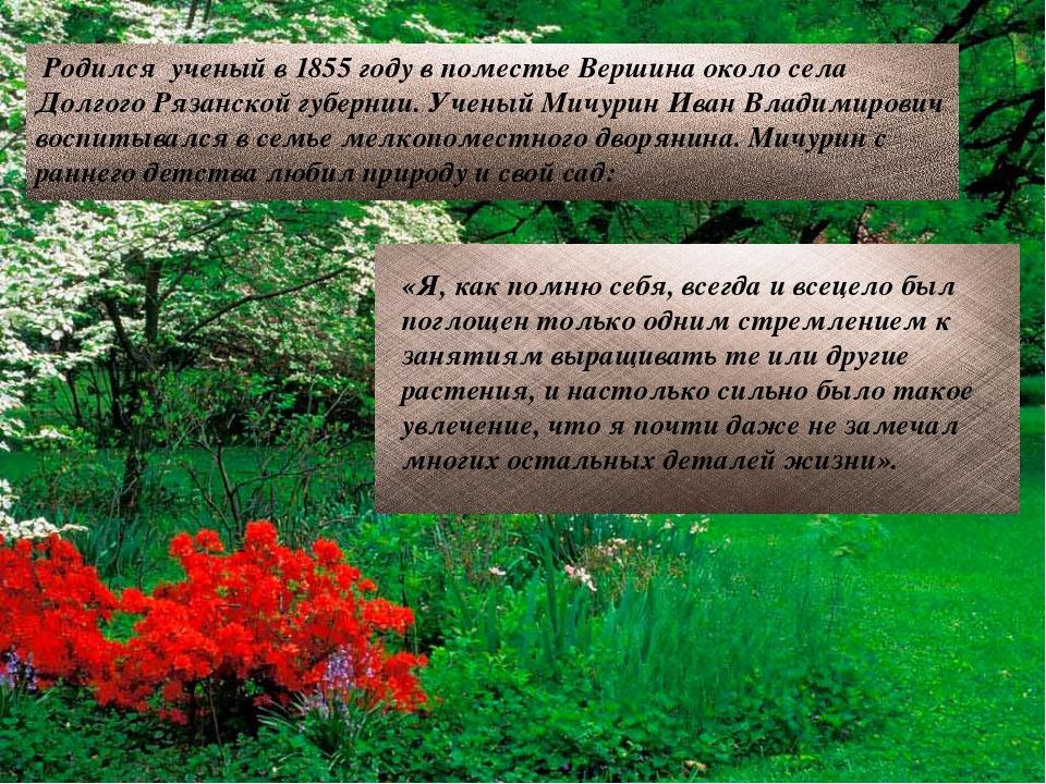 Родился ученый в 1855 году в поместье Вершина около села Долгого Рязанской...
