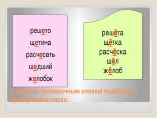 К данным проверочным словам подберите проверяемые слова: решёта щётка расчёск