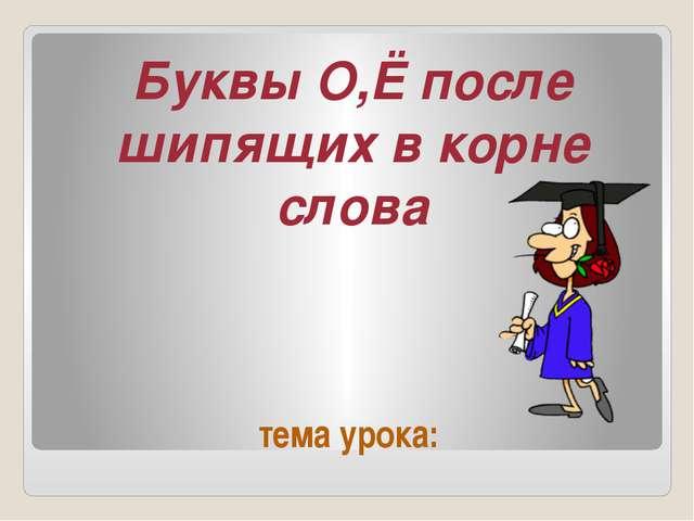 тема урока: Буквы О,Ё после шипящих в корне слова