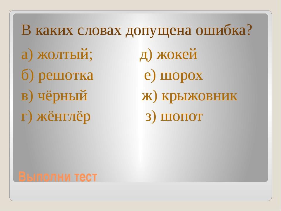 Выполни тест В каких словах допущена ошибка? а) жолтый; д) жокей б) решотка е...
