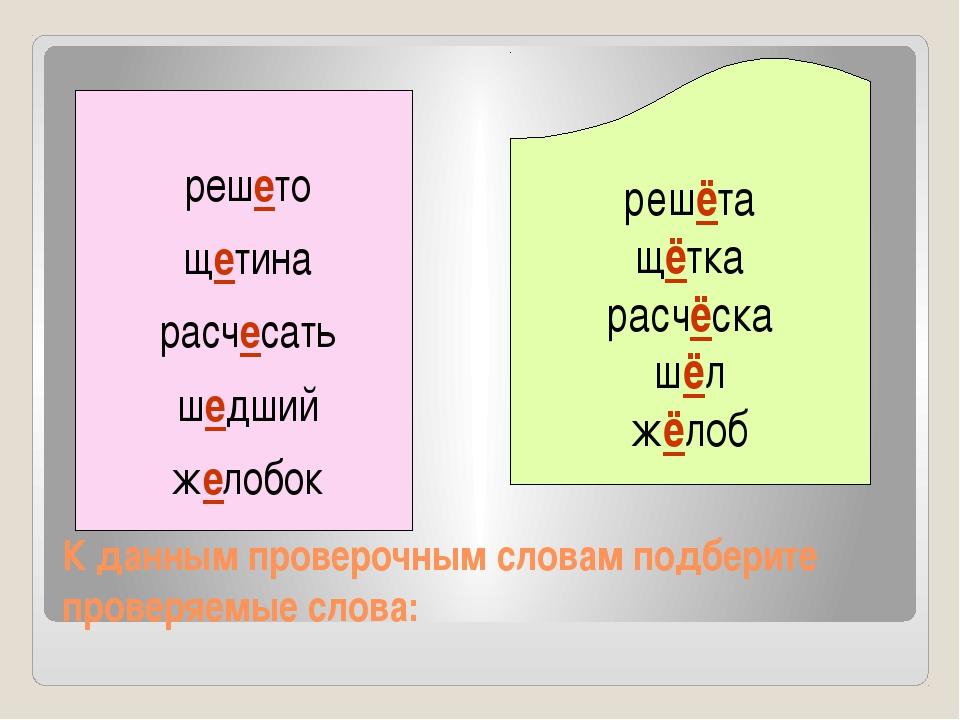 К данным проверочным словам подберите проверяемые слова: решёта щётка расчёск...