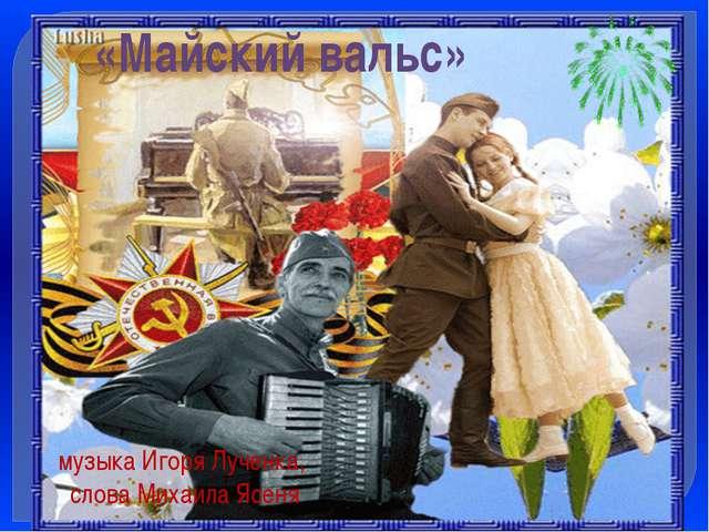 «Майский вальс» музыка Игоря Лученка, слова Михаила Ясеня