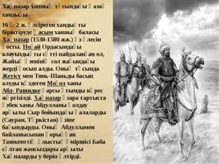 Хақназар ханның тұсындағы Қазақ хандығы 16 ғ. 2 ж. әлсіреген хандықты бірікті