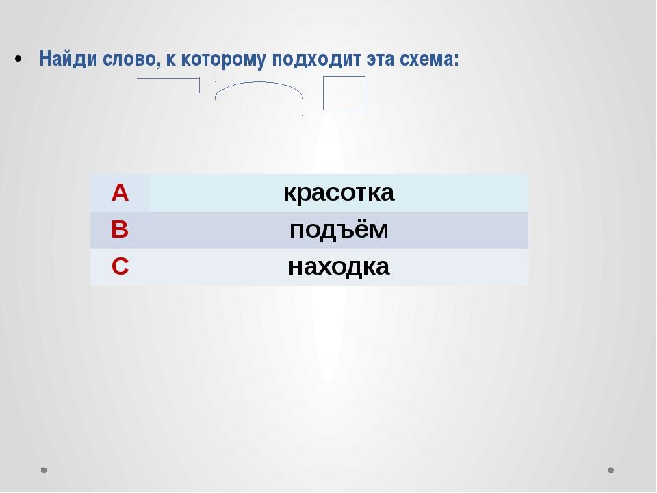 Найди слово, к которому подходит эта схема: A красотка B подъём C находка