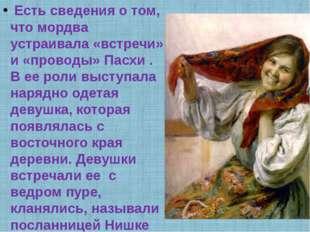 Есть сведения о том, что мордва устраивала «встречи» и «проводы» Пасхи . В е