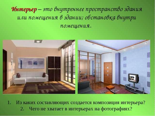 Интерьер – это внутреннее пространство здания или помещения в здании; обстано...