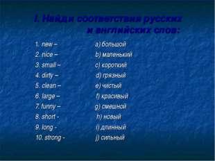 I. Найди соответствия русских и английских слов: 1. new – a) большой 2. nice
