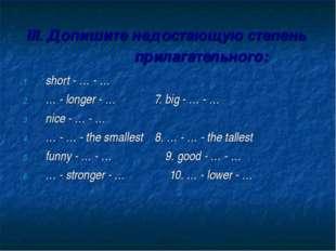 III. Допишите недостающую степень прилагательного: short - … - … … - longer -