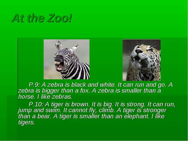 At the Zoo! P.9: A zebra is black and white. It can run and go. A zebra is bi...