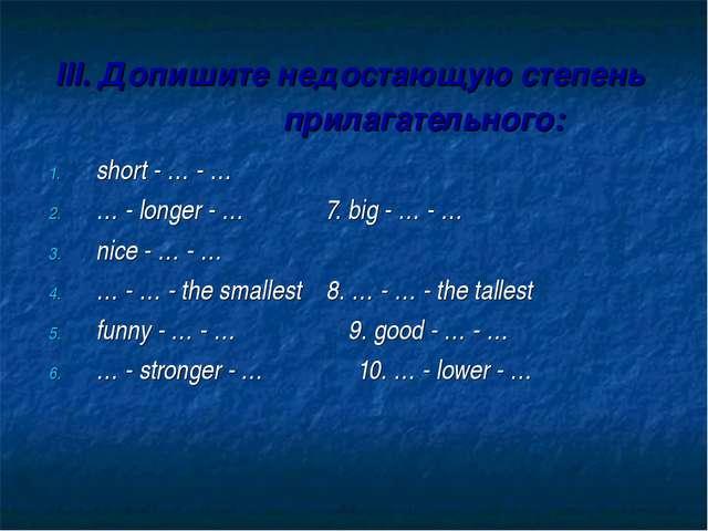 III. Допишите недостающую степень прилагательного: short - … - … … - longer -...