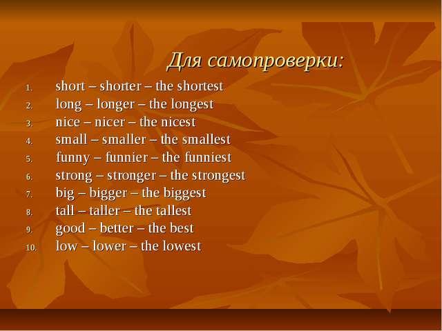 Для самопроверки: short – shorter – the shortest long – longer – the longest...