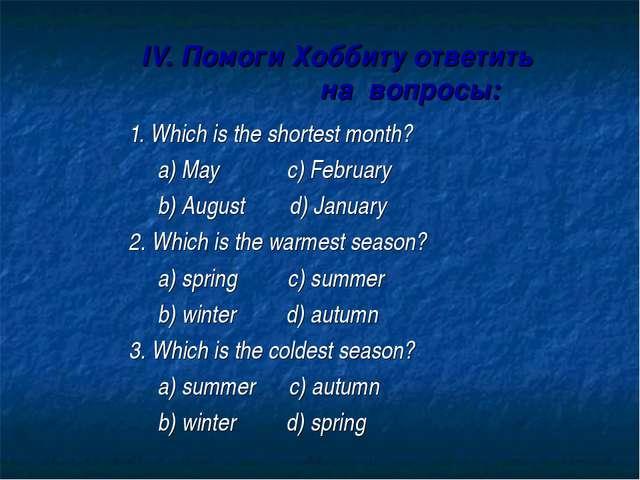 IV. Помоги Хоббиту ответить на вопросы: 1. Which is the shortest month? a) M...