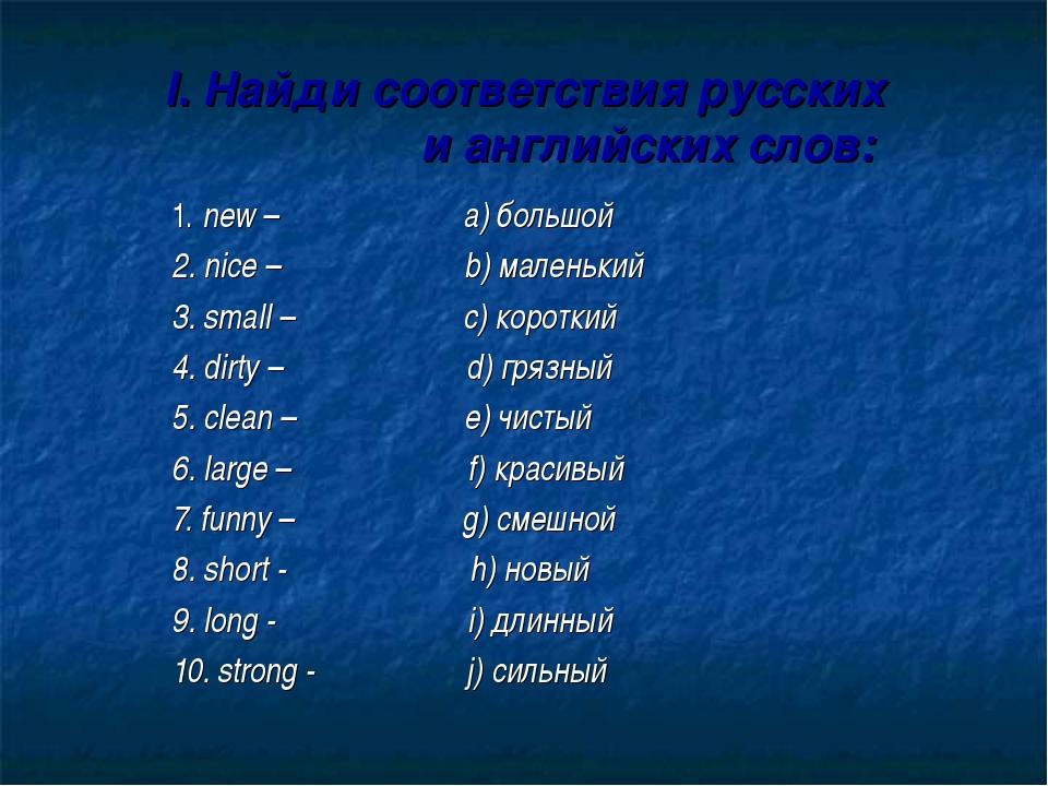 I. Найди соответствия русских и английских слов: 1. new – a) большой 2. nice...
