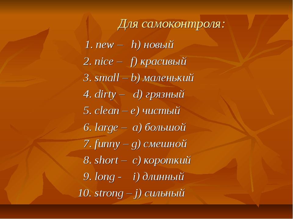 Для самоконтроля: 1. new – h) новый 2. nice – f) красивый 3. small – b) мале...