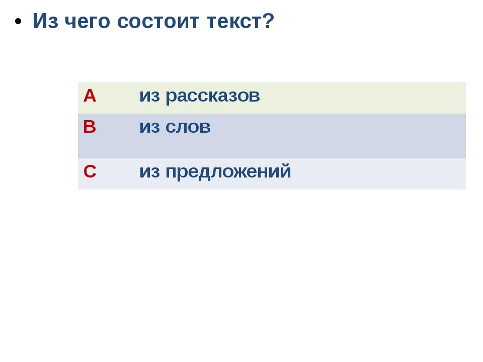 Из чего состоит текст? A из рассказов B из слов C из предложений