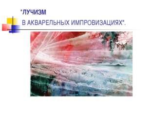 """""""ЛУЧИЗМ В АКВАРЕЛЬНЫХИМПРОВИЗАЦИЯХ""""."""