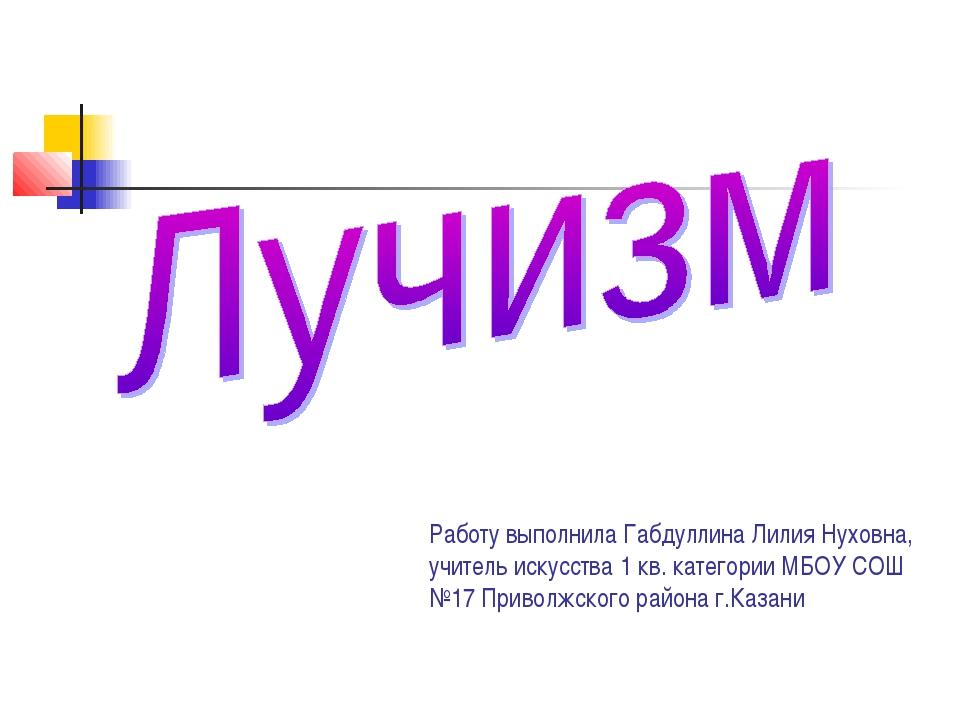Работу выполнила Габдуллина Лилия Нуховна, учитель искусства 1 кв. категории...
