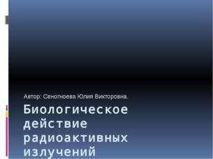 Биологическое действие радиоактивных излучений Автор: Сеногноева Юлия Викторо