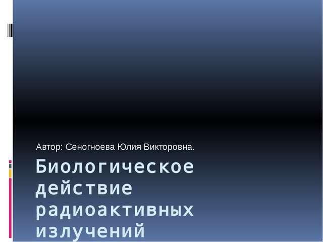 Биологическое действие радиоактивных излучений Автор: Сеногноева Юлия Викторо...