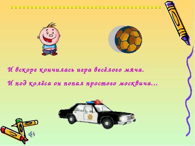И вскоре кончилась игра весёлого мяча. И под колёса он попал простого москвич...