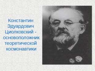 Константин Эдуардович Циолковский - основоположник теоретической космонавтики
