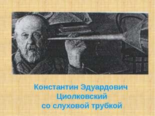 Константин Эдуардович Циолковский со слуховой трубкой